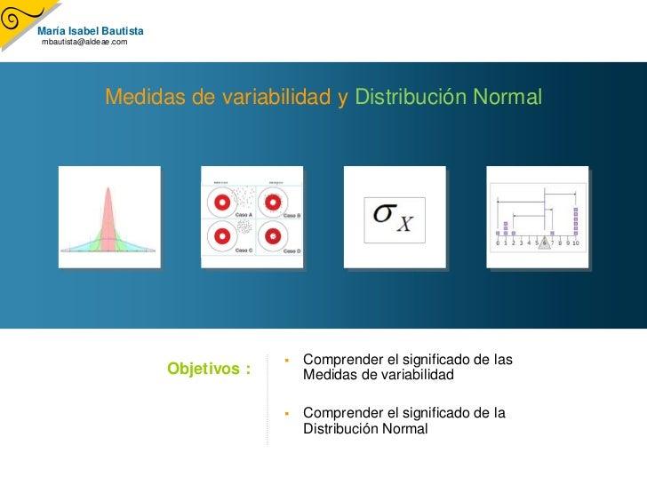Medidas de variabilidad y Distribución Normal<br /><ul><li>Comprender el significado de las Medidas de variabilidad