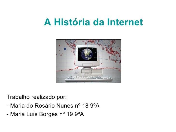 A História da Internet Trabalho realizado por:  - Maria do Rosário Nunes nº 18 9ºA - Maria Luís Borges nº 19 9ºA