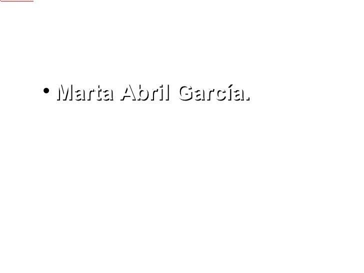 <ul><li>Marta Abril García. </li></ul>