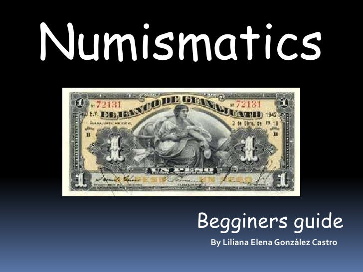 Numismatics         Begginers guide        By Liliana Elena González Castro
