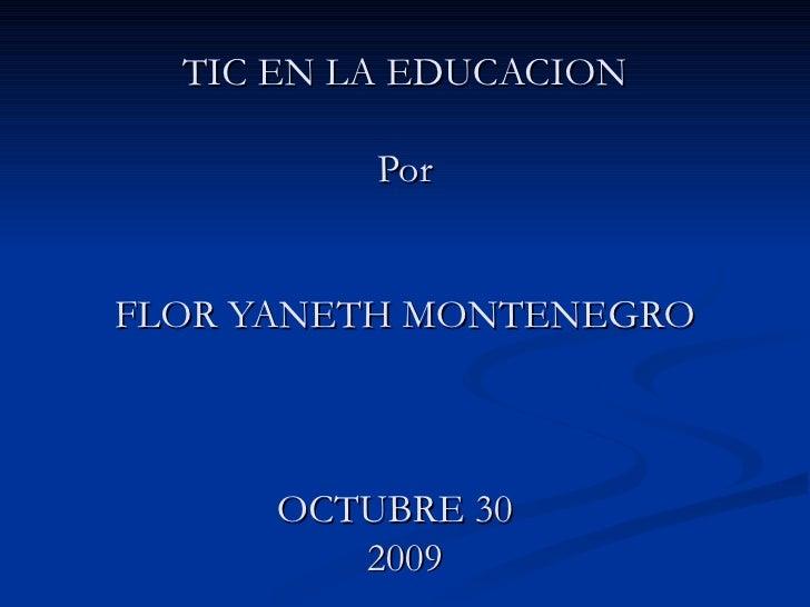 TIC EN LA EDUCACION Por FLOR YANETH MONTENEGRO OCTUBRE 30  2009