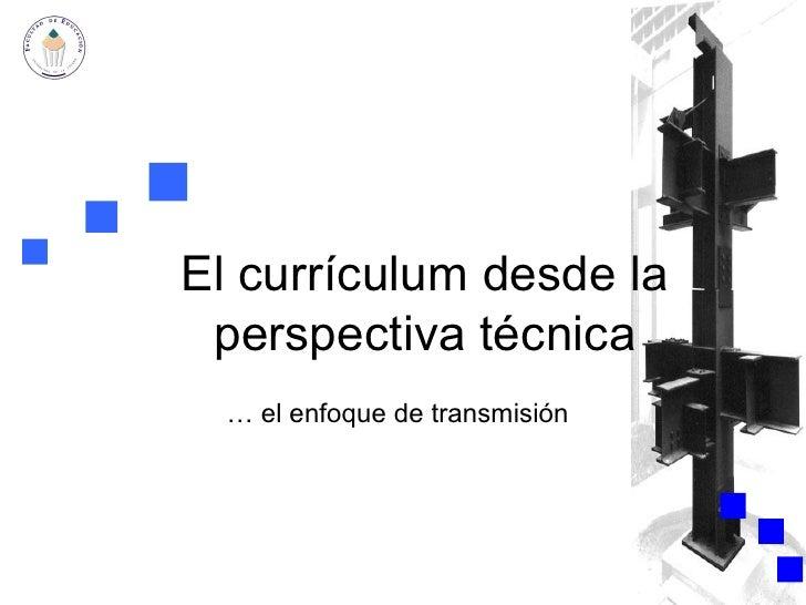 El currículum desde la perspectiva técnica …  el enfoque de transmisión