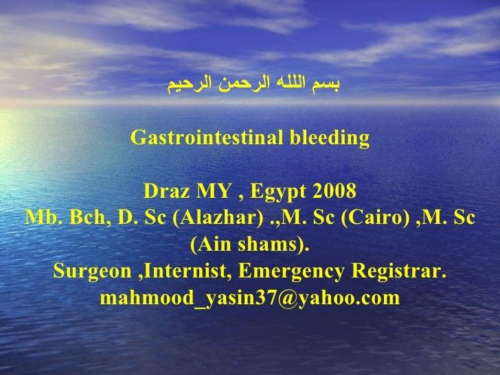 بسم اللله الرحمن الرحيم  Gastrointestinal bleeding Draz MY , Egypt 2008 Mb. Bch, D. Sc (Alazhar) .,M. Sc (Cairo) ,M. Sc (A...