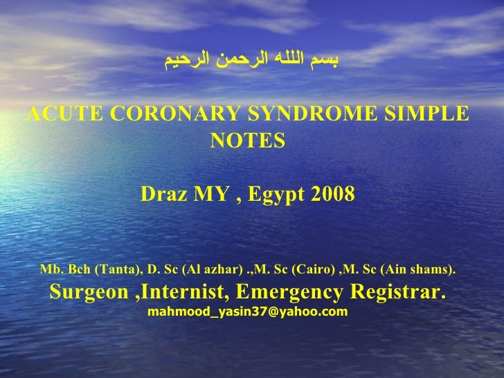 بسم اللله الرحمن الرحيم  ACUTE CORONARY SYNDROME SIMPLE NOTES Draz MY , Egypt 2008 Mb. Bch (Tanta), D. Sc (Al azhar) .,M. ...