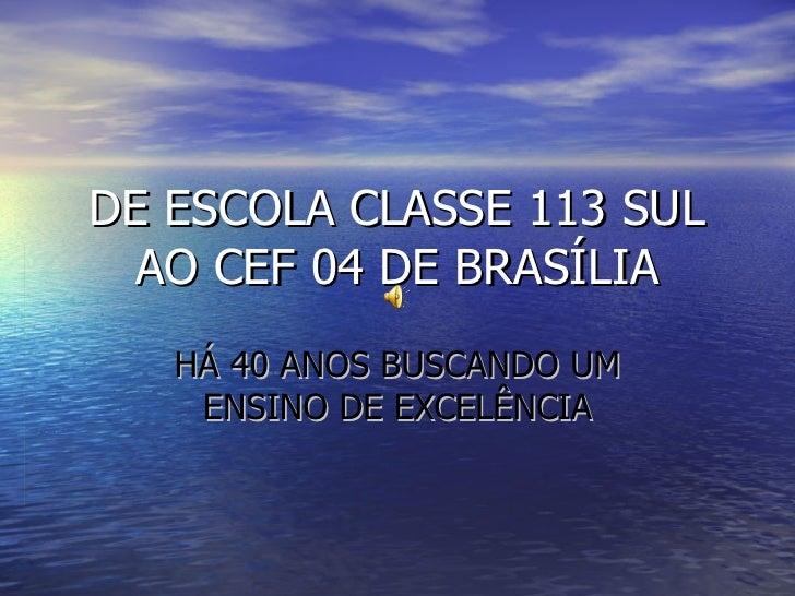 DE ESCOLA CLASSE 113 SUL AO CEF 04 DE BRASÍLIA HÁ 40 ANOS BUSCANDO UM ENSINO DE EXCELÊNCIA