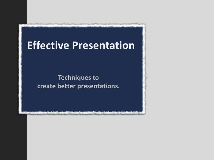 Effective Presentation           Techniques to   create better presentations.