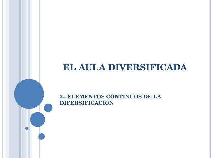 EL AULA DIVERSIFICADA 2.- ELEMENTOS CONTINUOS DE LA DIFERSIFICACIÓN