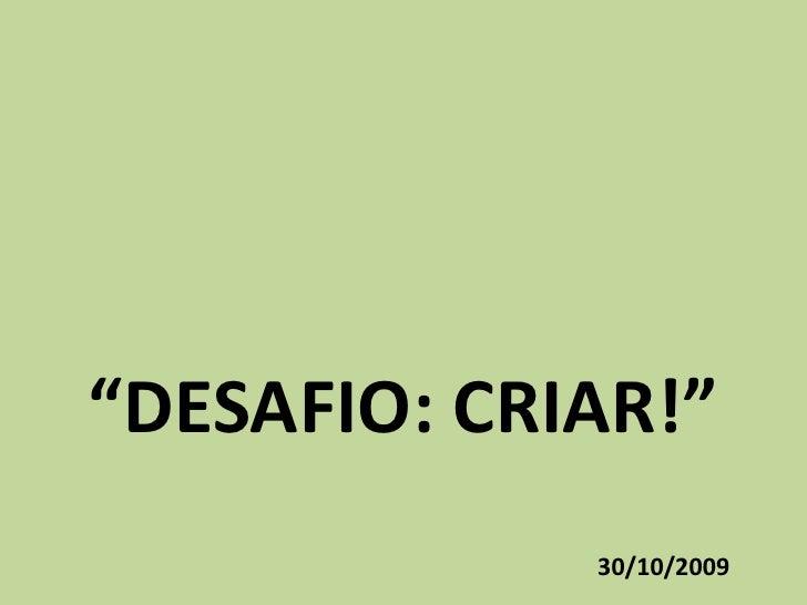 """DESAFIO: CRIAR!""<br />30/10/2009<br />"
