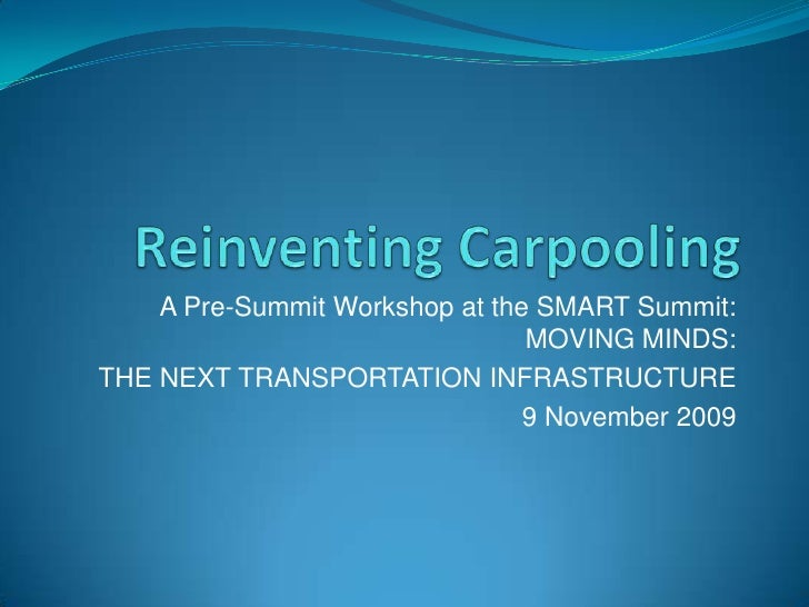 Reinventing Carpooling<br />A Pre-Summit Workshop at the SMART Summit: MOVING MINDS:<br />THE NEXT TRANSPORTATION INFRASTR...