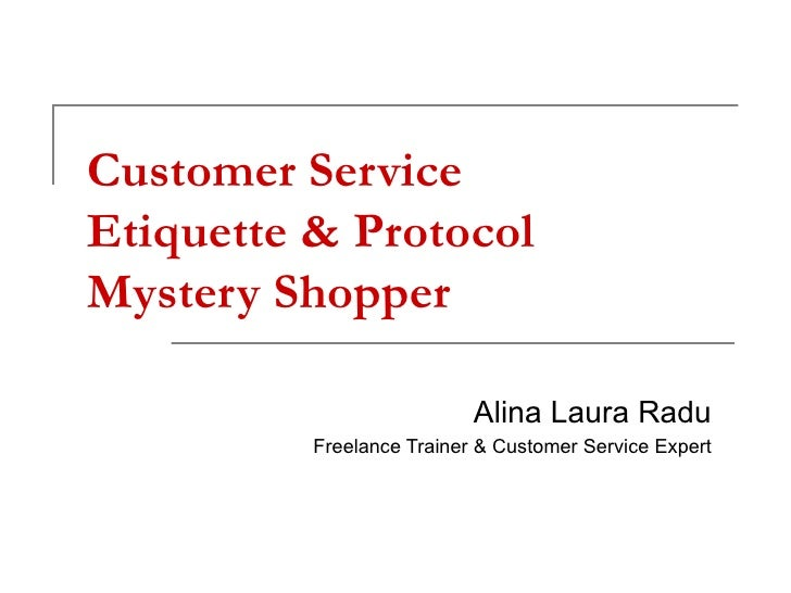 Customer Service Etiquette & Protocol Mystery Shopper Alina Laura Radu Freelance Trainer & Customer Service Expert