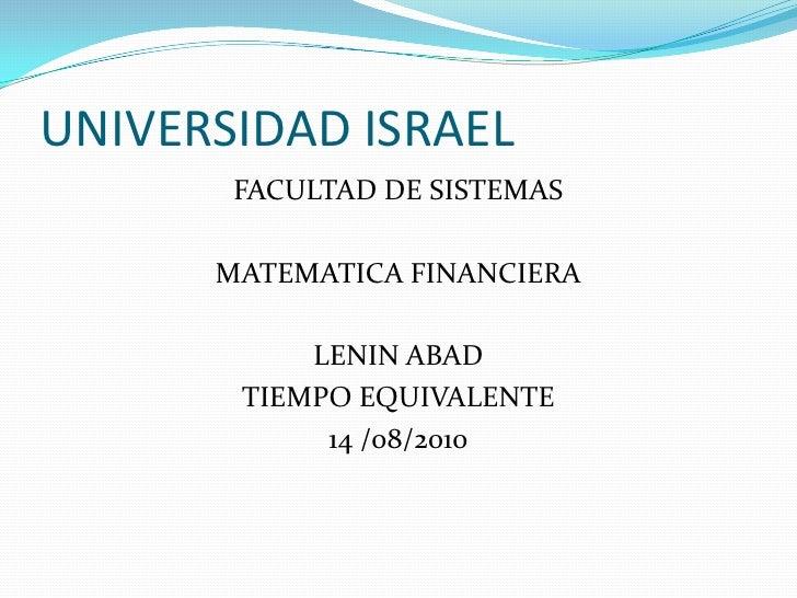 UNIVERSIDAD ISRAEL<br />FACULTAD DE SISTEMAS<br />MATEMATICA FINANCIERA<br />LENIN ABAD<br />TIEMPO EQUIVALENTE<br />14 /0...