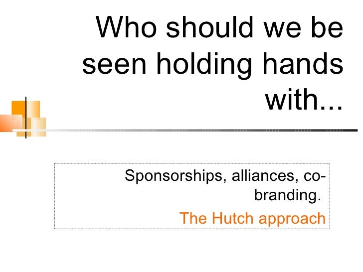 Who should we be seen holding hands with... Sponsorships, alliances, co-branding.  The Hutch approach