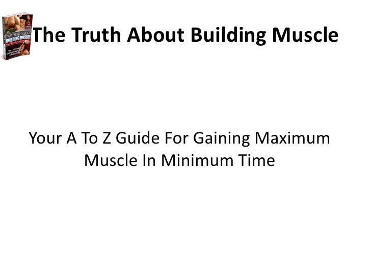 The Truth About Building Muscle <br />Your A To Z Guide For Gaining Maximum Muscle In Minimum Time <br />