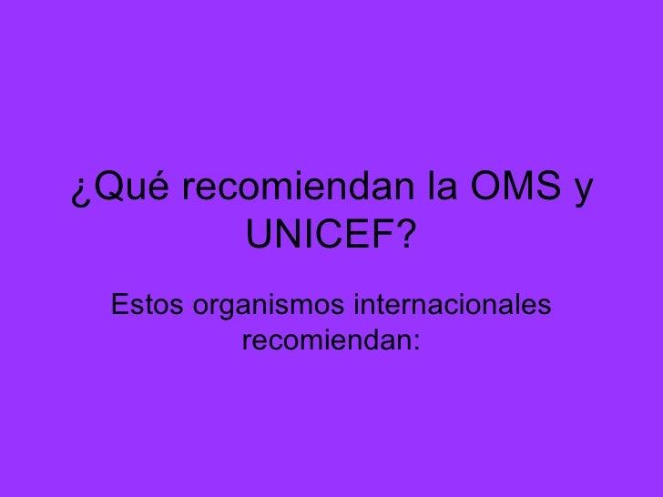 ¿Qué recomiendan la OMS y UNICEF? Estos organismos internacionales recomiendan: