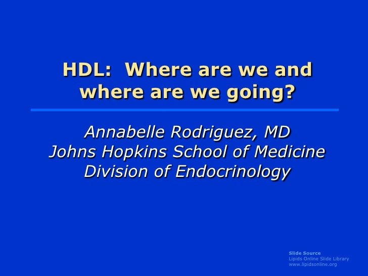 HDL: Where are we and   where are we going?      Annabelle Rodriguez, MD Johns Hopkins School of Medicine     Division of ...