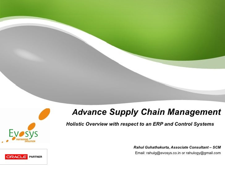 Adva nce Supply Chain Management Holistic Overview with respect to an ERP and Control Systems  Rahul Guhathakurta, Associa...