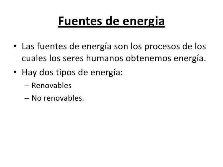 Fuentes de energia<br />Las fuentes de energía son los procesos de los cuales los seres humanos obtenemos energía.<br />Ha...