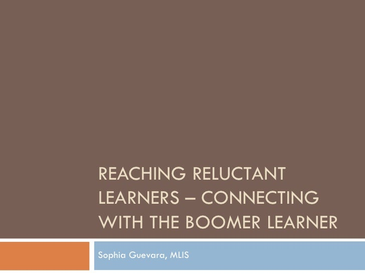 REACHING RELUCTANT LEARNERS – CONNECTING WITH THE BOOMER LEARNER Sophia Guevara, MLIS