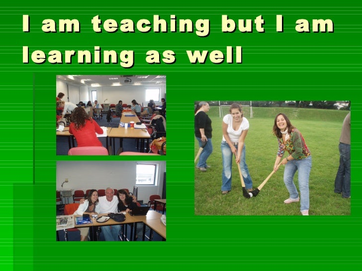 I am teaching but I am learning as well