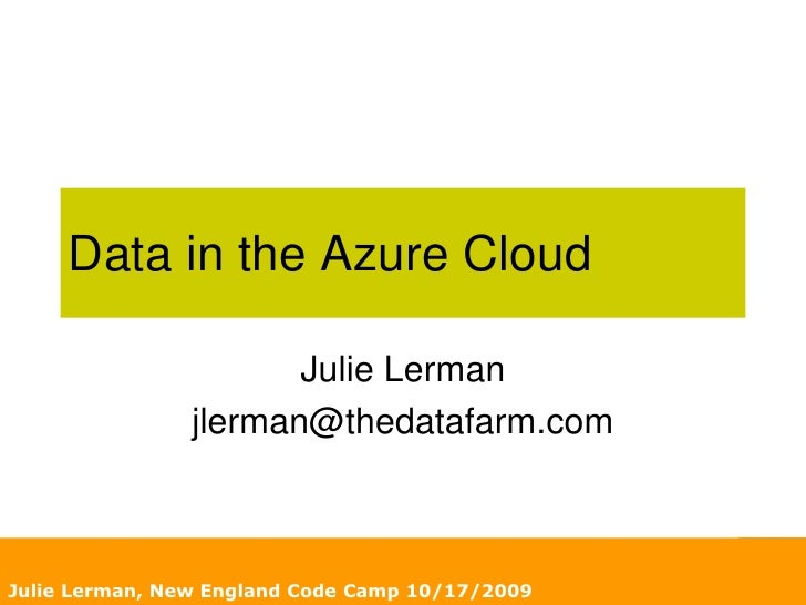 Julie Lerman, New England Code Camp 10/17/2009<br />Data in the Azure Cloud<br />Julie Lerman<br />jlerman@thedatafarm.com...