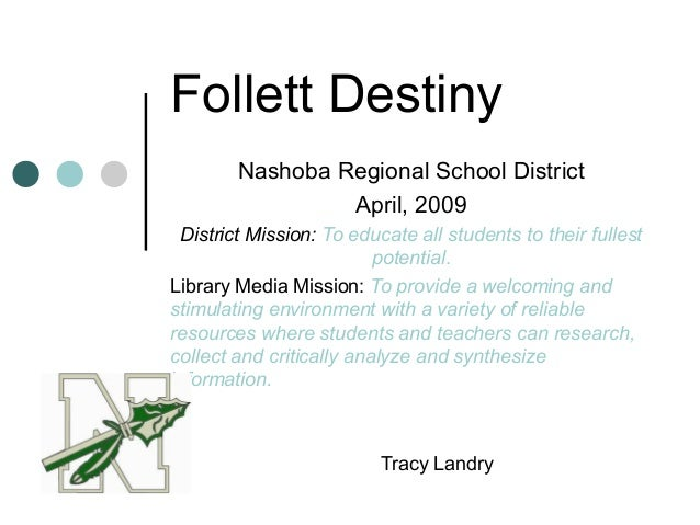 Follett Destiny Nashoba Regional School District April, 2009 District Mission: To educate all students to their fullest po...
