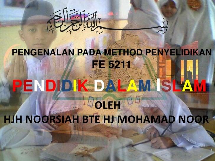 PENGENALAN PADA METHOD PENYELIDIKAN               FE 5211   PENDIDIK DALAM ISLAM                OLEH HJH NOORSIAH BTE HJ M...