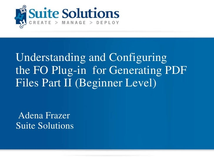 Understanding and Configuring  the FO Plug-in  for Generating PDF Files Part II (Beginner Level) Adena Frazer Suite Soluti...