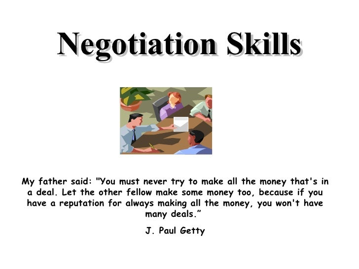 "Negotiation Skills My father said: ""You must never try to make all the money that's in a deal. Let the other fellow m..."