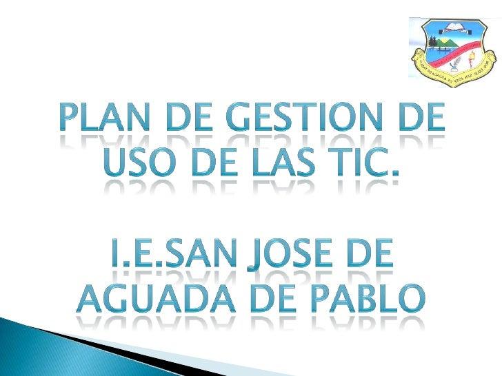 PLAN DE GESTION DE USO DE LAS TIC.<br />I.E.SAN JOSE DE AGUADA DE PABLO<br />