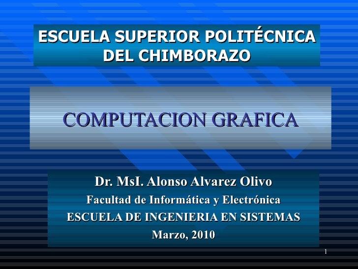 COMPUTACION  GRAFICA Dr.  MsI. Alonso Alvarez Olivo Facultad de Informática y Electrónica ESCUELA  DE INGENIERIA EN SISTEM...