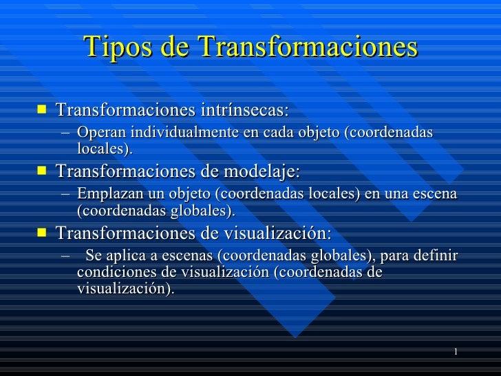 Tipos de Transformaciones <ul><li>Transformaciones intrínsecas: </li></ul><ul><ul><li>Operan individualmente en cada objet...