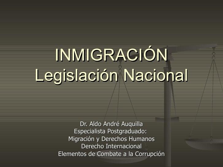 INMIGRACIÓN Legislación Nacional Dr. Aldo André Auquilla Especialista Postgraduado:  Migración y Derechos Humanos Derecho ...