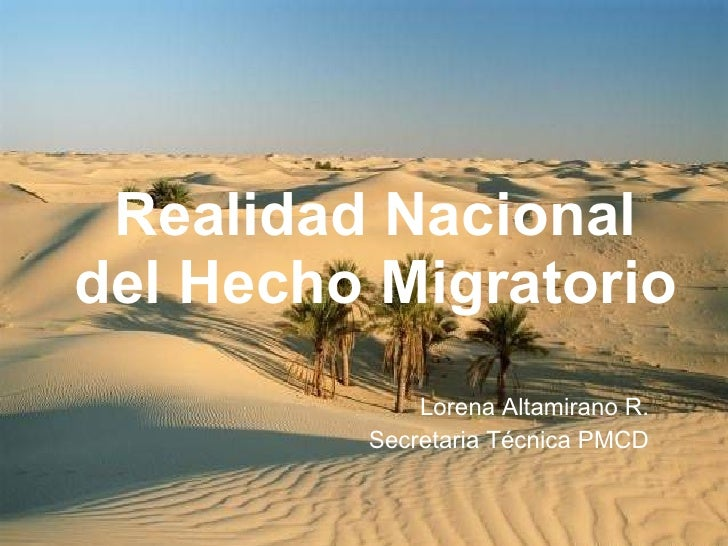 Realidad Nacional del Hecho Migratorio Lorena Altamirano R. Secretaria Técnica PMCD