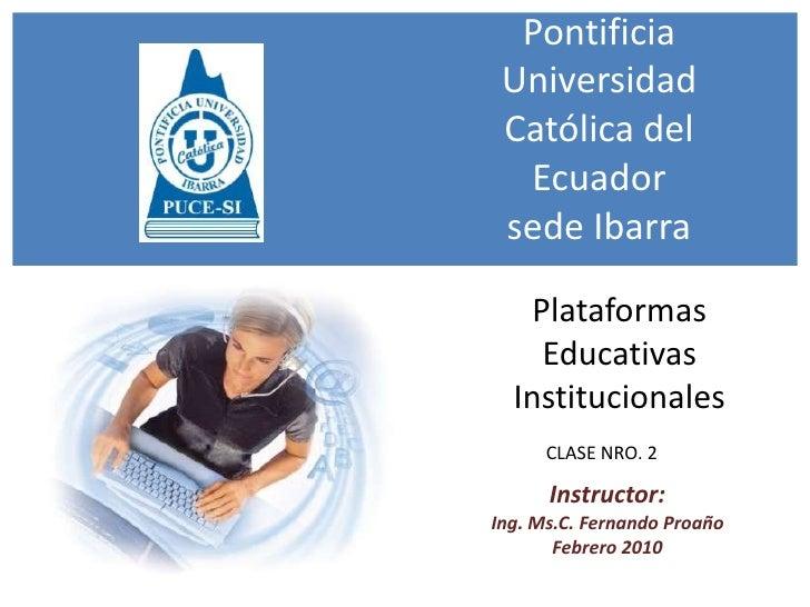 Pontificia Universidad Católica del Ecuadorsede Ibarra<br />Plataformas Educativas Institucionales<br />CLASE NRO. 2<br />...