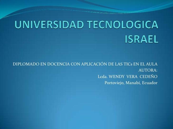 UNIVERSIDAD TECNOLOGICA ISRAEL<br />DIPLOMADO EN DOCENCIA CON APLICACIÓN DE LAS TICs EN EL AULA<br />AUTORA:              ...