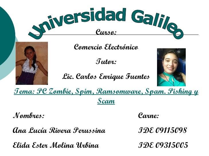 Universidad Galileo Curso: Comercio Electrónico Tutor: Lic. Carlos Enrique Fuentes Tema: PC Zombie, Spim, Ramsomware, Spam...