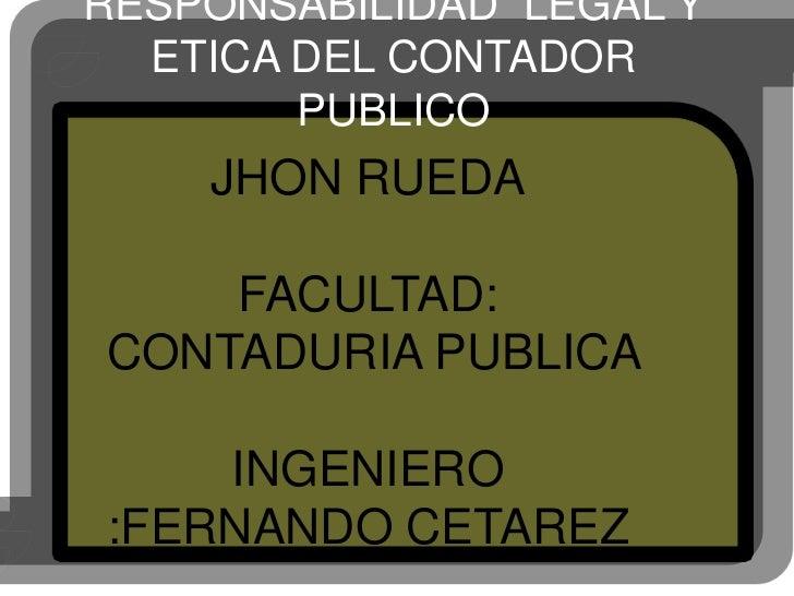 RESPONSABILIDAD LEGAL Y   ETICA DEL CONTADOR         PUBLICO     JHON RUEDA      FACULTAD: CONTADURIA PUBLICA      INGENIE...