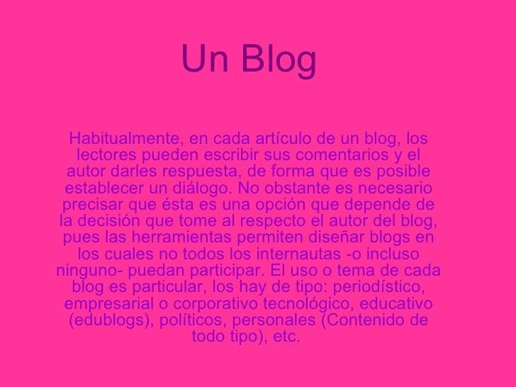 Un Blog   Habitualmente, en cada artículo de un blog, los lectores pueden escribir sus comentarios y el autor darles respu...