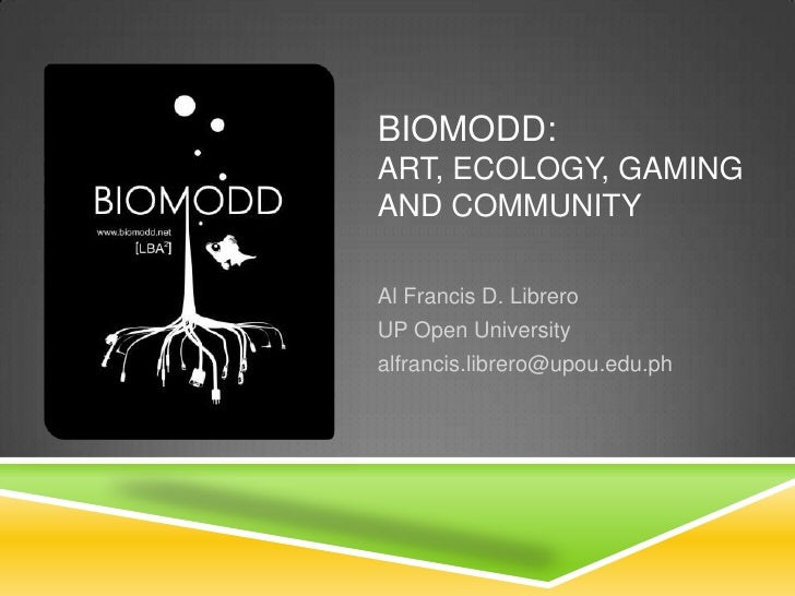 Biomodd: Art, Ecology, Gaming and Community<br />Al Francis D. Librero<br />UP Open University<br />alfrancis.librero@upou...