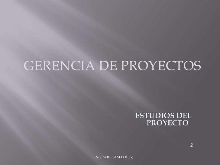 GERENCIA DE PROYECTOS<br />ESTUDIOS DEL PROYECTO<br />2<br />