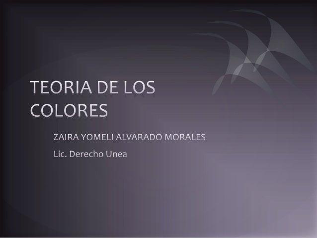 TEORIA DE LOS COLORES  ZAIRA YOMELI ALVARADO MORALES  Lic.  Derecho Unea
