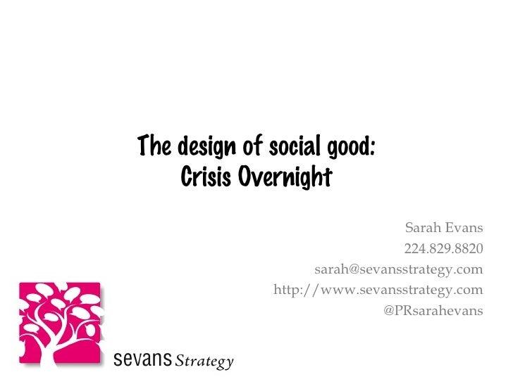 The design of social good: Crisis Overnight Sarah Evans 224.829.8820 [email_address] http://www.sevansstrategy.com @PRsara...