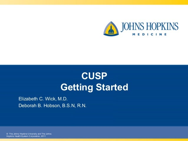 © The Johns Hopkins University and The Johns Hopkins Health System Corporation, 2011 CUSP Getting Started Elizabeth C. Wic...