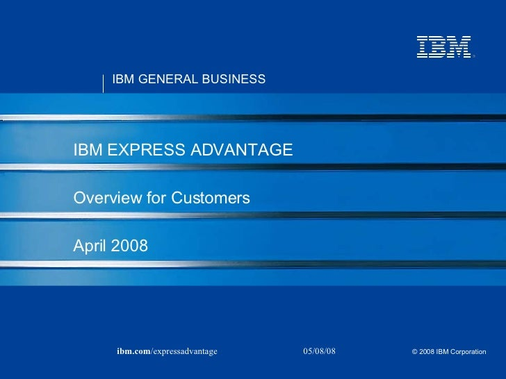 IBM EXPRESS ADVANTAGE Overview for Customers April 2008