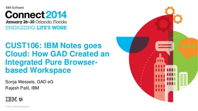 © 2014 IBM Corporation CUST106: IBM Notes goes Cloud: How GAD Created an Integrated Pure Browser- based Workspace Sonja We...