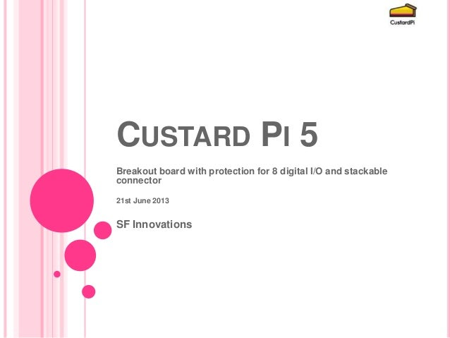 CUSTARD PI 5Breakout board with protection for 8 digital I/O and stackableconnector21st June 2013SF Innovations