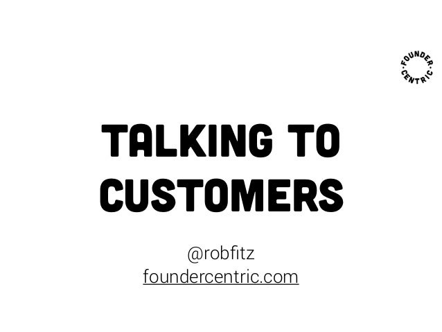 talking to customers @robfitz foundercentric.com