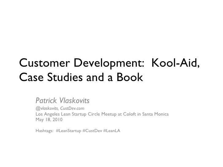 Customer Development:  Kool-Aid, Case Studies and a Book Patrick Vlaskovits  @vlaskovits, CustDev.com Los Angeles Lean Sta...