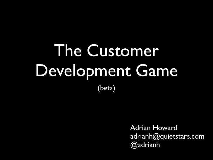 The CustomerDevelopment Game      (beta)               Adrian Howard               adrianh@quietstars.com               @a...