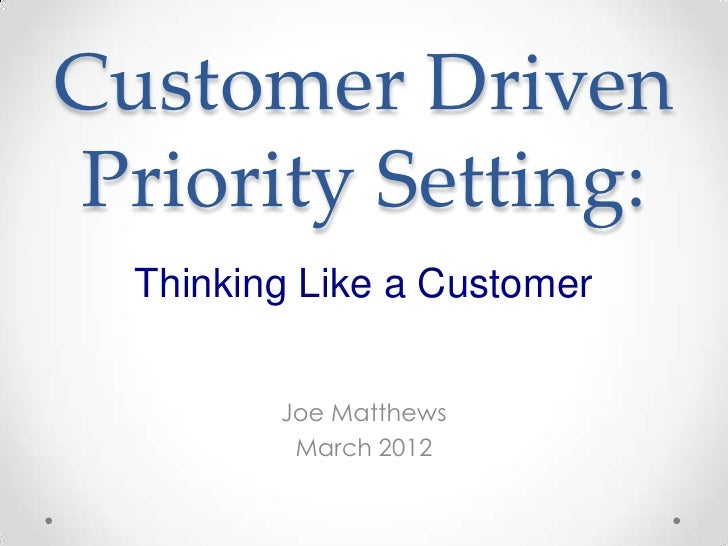 Customer DrivenPriority Setting:  Thinking Like a Customer         Joe Matthews          March 2012